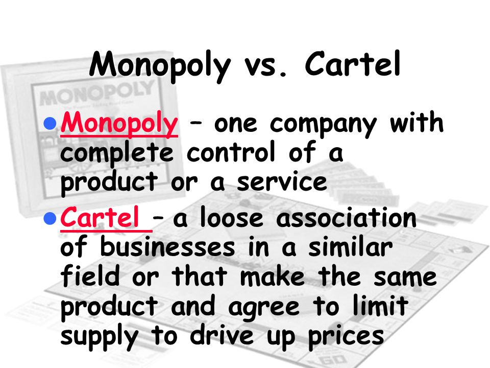 Monopoly vs. Cartel Monopoly – one company with complete control of a product or a service.