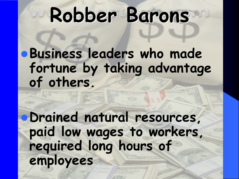 Robber Barons Business leaders who made fortune by taking advantage of others.