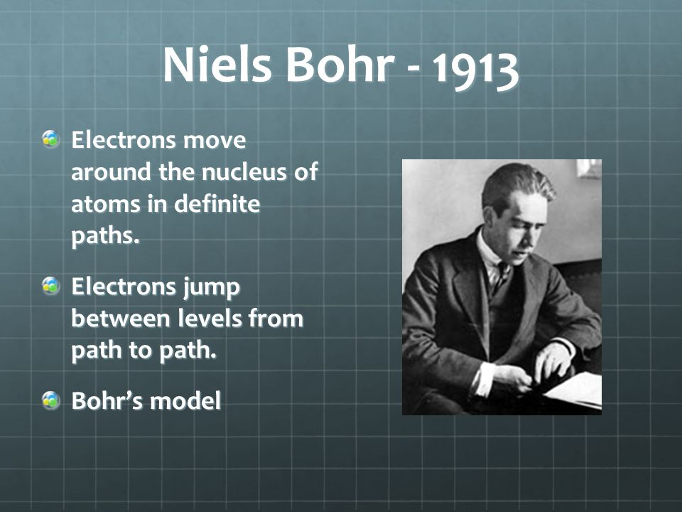 Niels Bohr - 1913 Electrons move around the nucleus of atoms in definite paths. Electrons jump between levels from path to path.