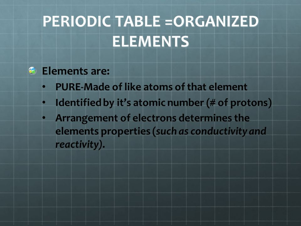 PERIODIC TABLE =ORGANIZED ELEMENTS
