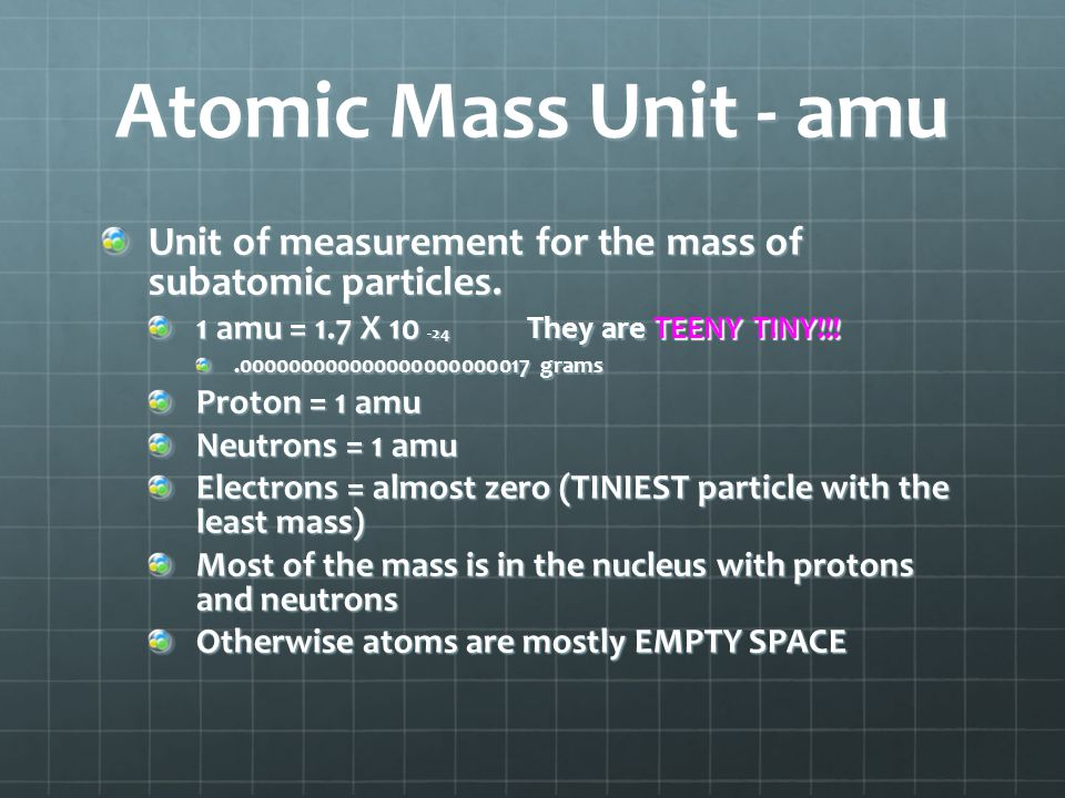 Atomic Mass Unit - amu Unit of measurement for the mass of subatomic particles. 1 amu = 1.7 X 10 -24 They are TEENY TINY!!!