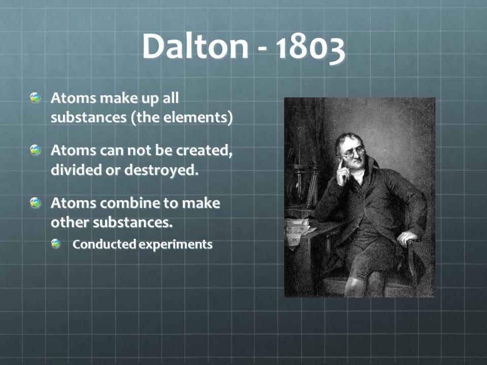 Dalton - 1803 Atoms make up all substances (the elements)