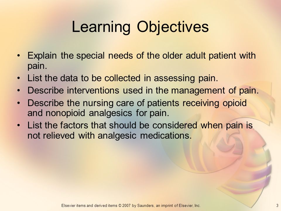Learning Objectives Explain the special needs of the older adult patient with pain. List the data to be collected in assessing pain.