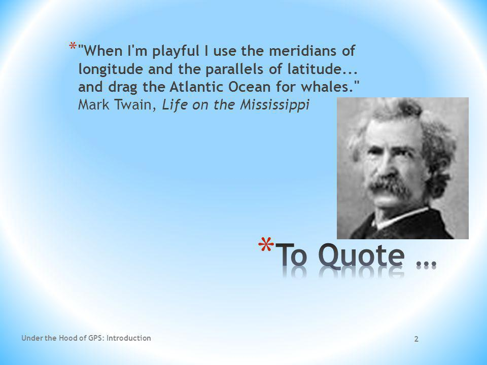 When I m playful I use the meridians of longitude and the parallels of latitude... and drag the Atlantic Ocean for whales. Mark Twain, Life on the Mississippi