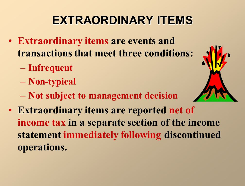 EXTRAORDINARY ITEMS Extraordinary items are events and transactions that meet three conditions: Infrequent.