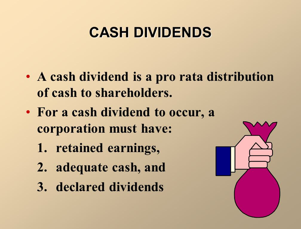 CASH DIVIDENDS A cash dividend is a pro rata distribution of cash to shareholders. For a cash dividend to occur, a corporation must have: