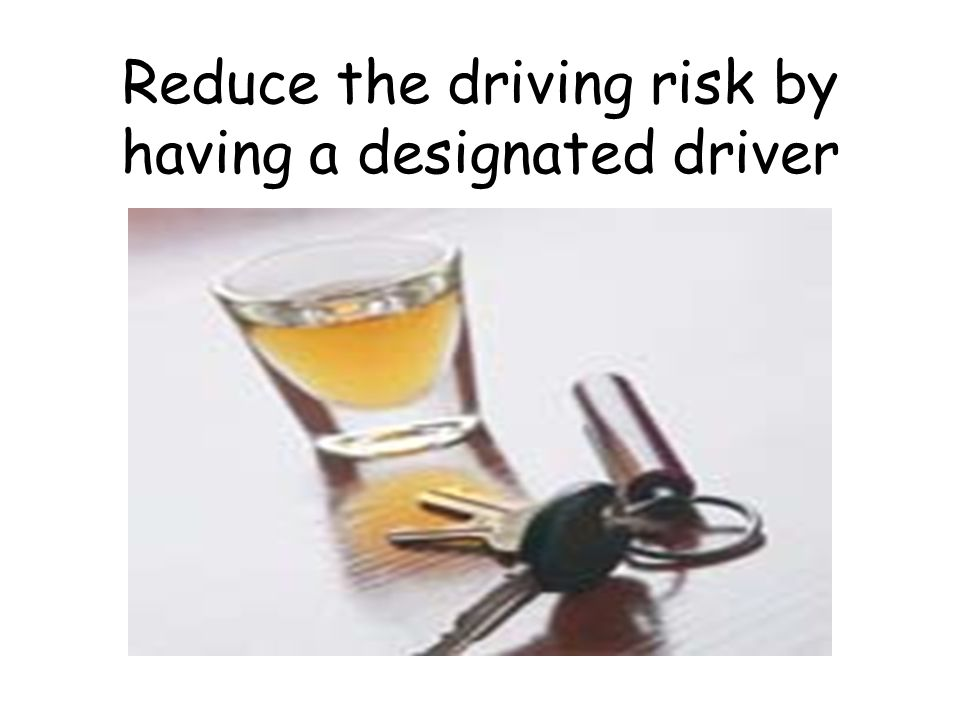 Reduce the driving risk by having a designated driver