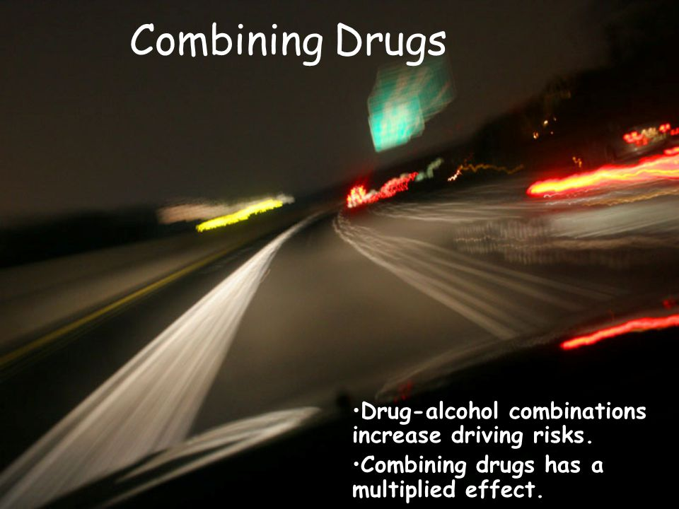 Combining Drugs Drug-alcohol combinations increase driving risks.