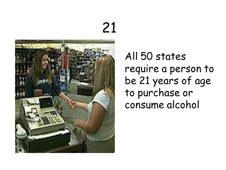 21 All 50 states require a person to be 21 years of age to purchase or consume alcohol