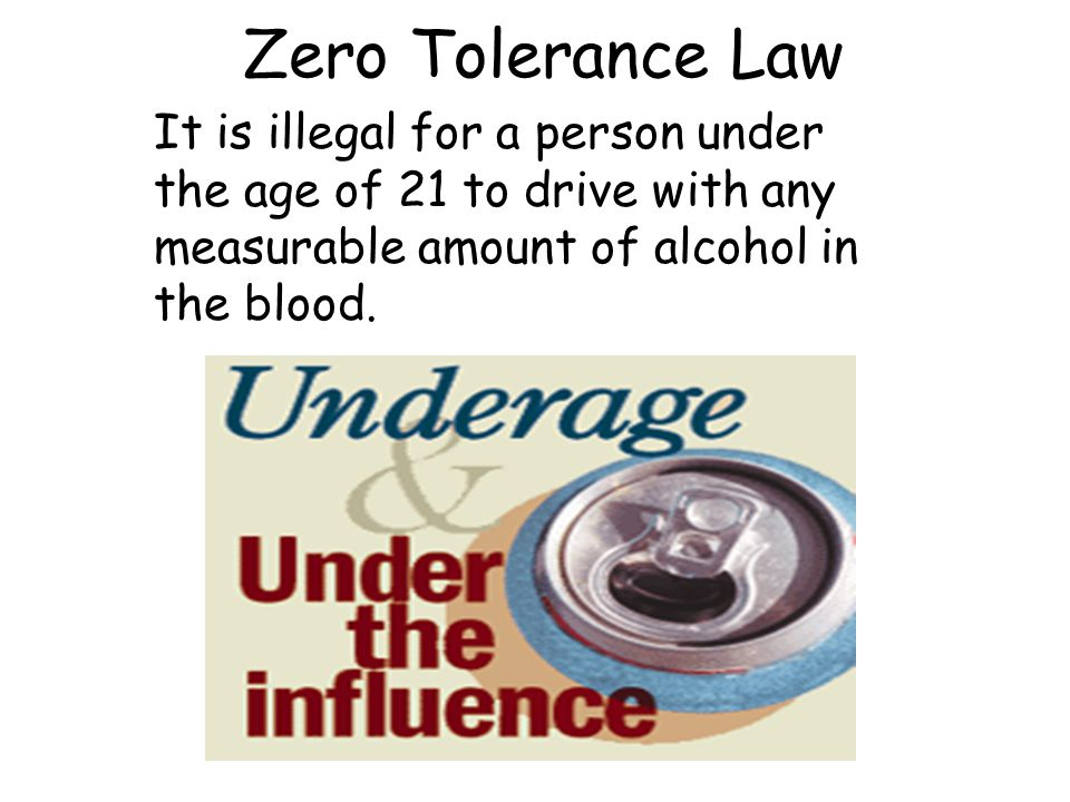 Zero Tolerance Law It is illegal for a person under the age of 21 to drive with any measurable amount of alcohol in the blood.