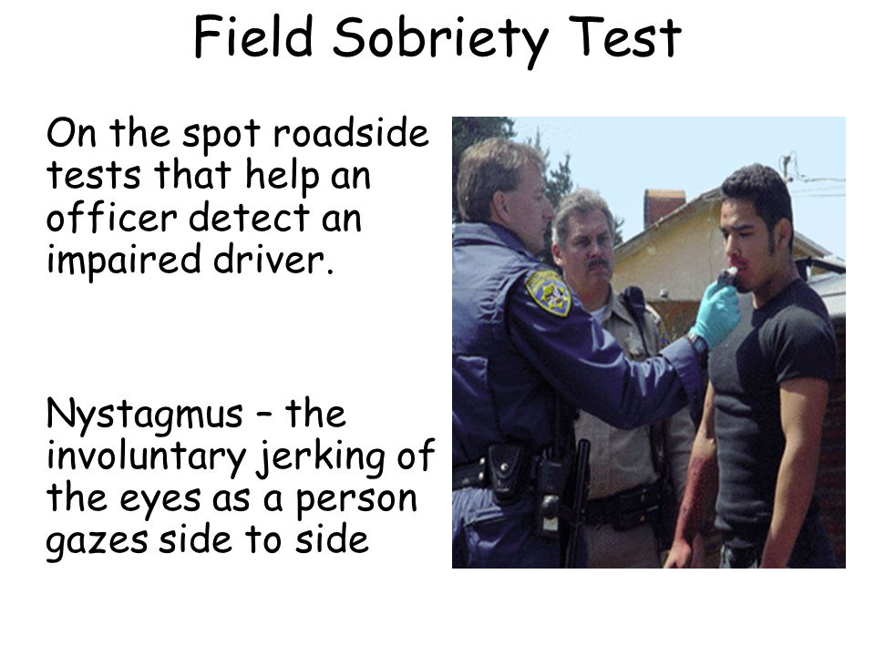 Field Sobriety Test On the spot roadside tests that help an officer detect an impaired driver.