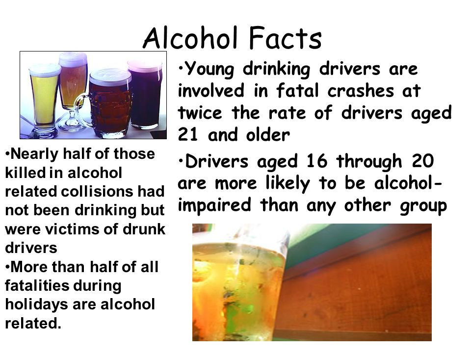 Alcohol Facts Young drinking drivers are involved in fatal crashes at twice the rate of drivers aged 21 and older.
