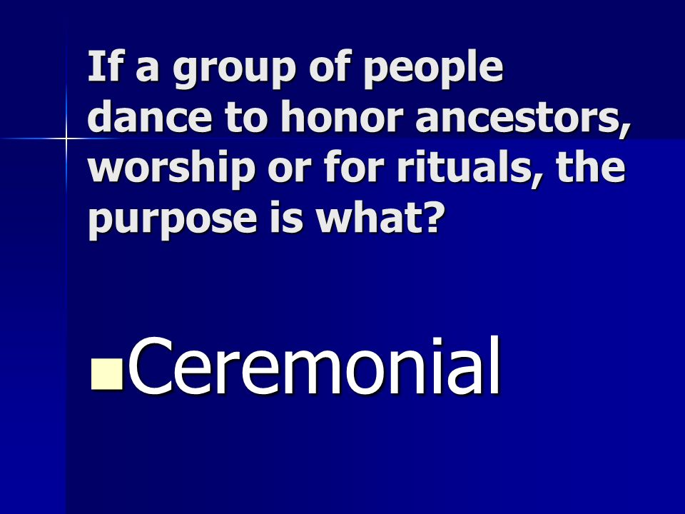 If a group of people dance to honor ancestors, worship or for rituals, the purpose is what