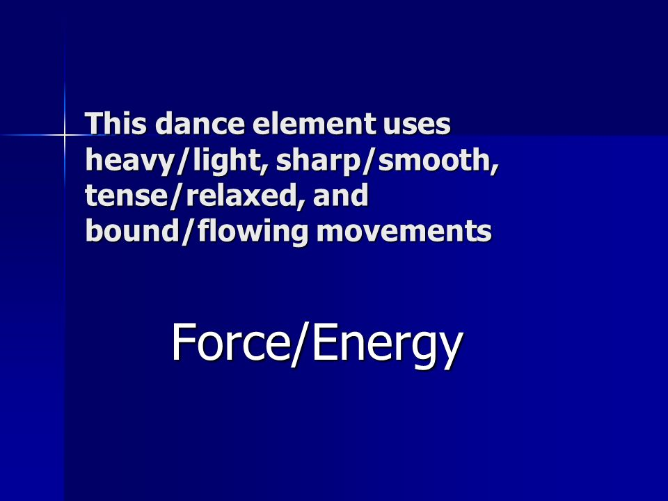 This dance element uses heavy/light, sharp/smooth, tense/relaxed, and bound/flowing movements
