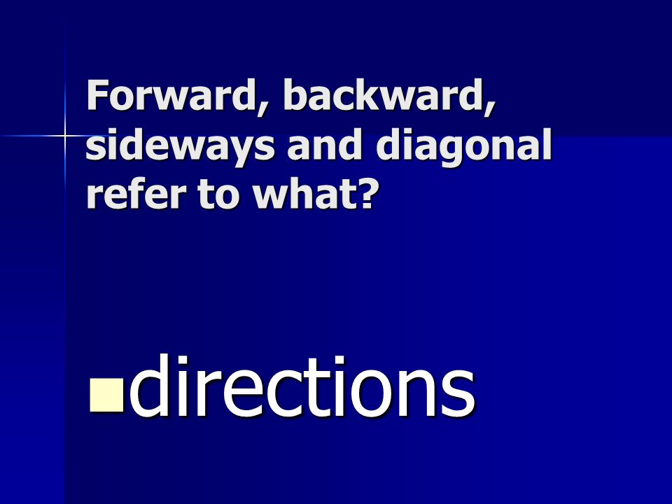 Forward, backward, sideways and diagonal refer to what