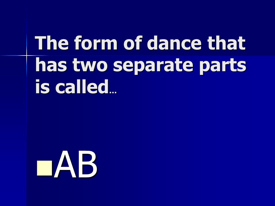 The form of dance that has two separate parts is called…