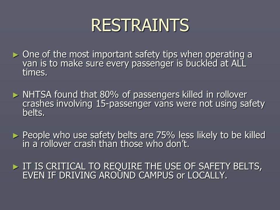 RESTRAINTS One of the most important safety tips when operating a van is to make sure every passenger is buckled at ALL times.