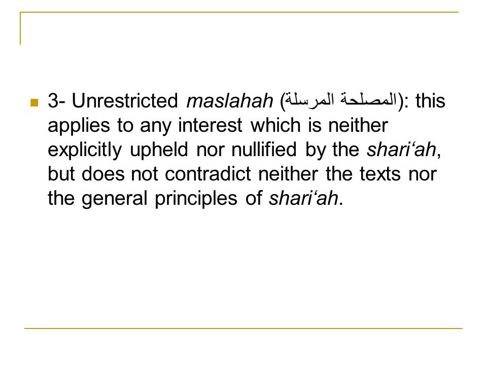 3- Unrestricted maslahah (المصلحة المرسلة): this applies to any interest which is neither explicitly upheld nor nullified by the shari'ah, but does not contradict neither the texts nor the general principles of shari'ah.