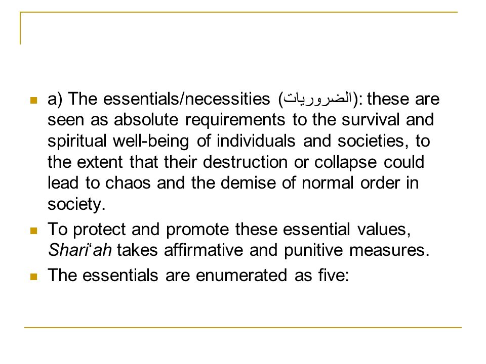 a) The essentials/necessities (الضروريات): these are seen as absolute requirements to the survival and spiritual well-being of individuals and societies, to the extent that their destruction or collapse could lead to chaos and the demise of normal order in society.