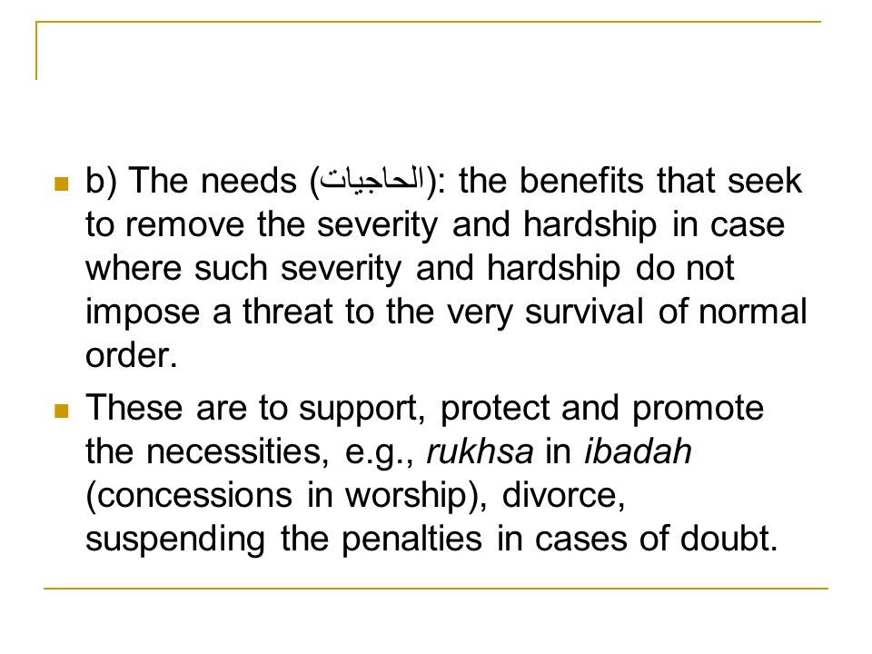 b) The needs (الحاجيات): the benefits that seek to remove the severity and hardship in case where such severity and hardship do not impose a threat to the very survival of normal order.