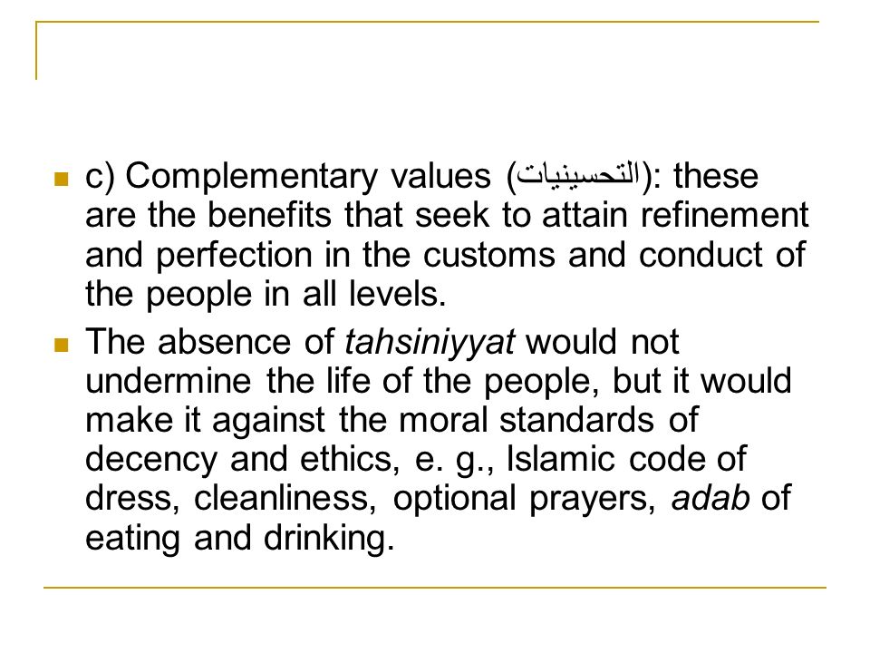 c) Complementary values (التحسينيات): these are the benefits that seek to attain refinement and perfection in the customs and conduct of the people in all levels.