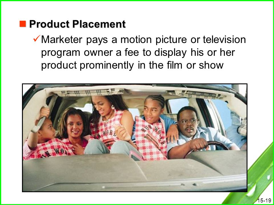 Product Placement Marketer pays a motion picture or television program owner a fee to display his or her product prominently in the film or show.