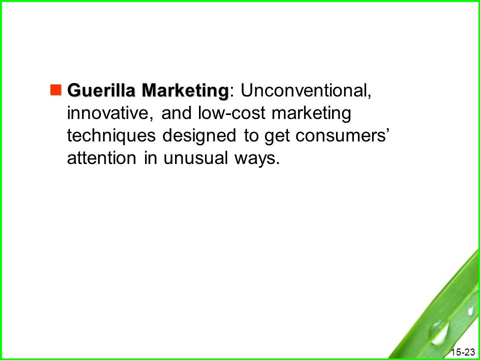 Guerilla Marketing: Unconventional, innovative, and low-cost marketing techniques designed to get consumers' attention in unusual ways.