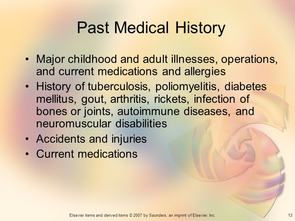 Past Medical HistoryMajor childhood and adult illnesses, operations, and current medications and allergies.