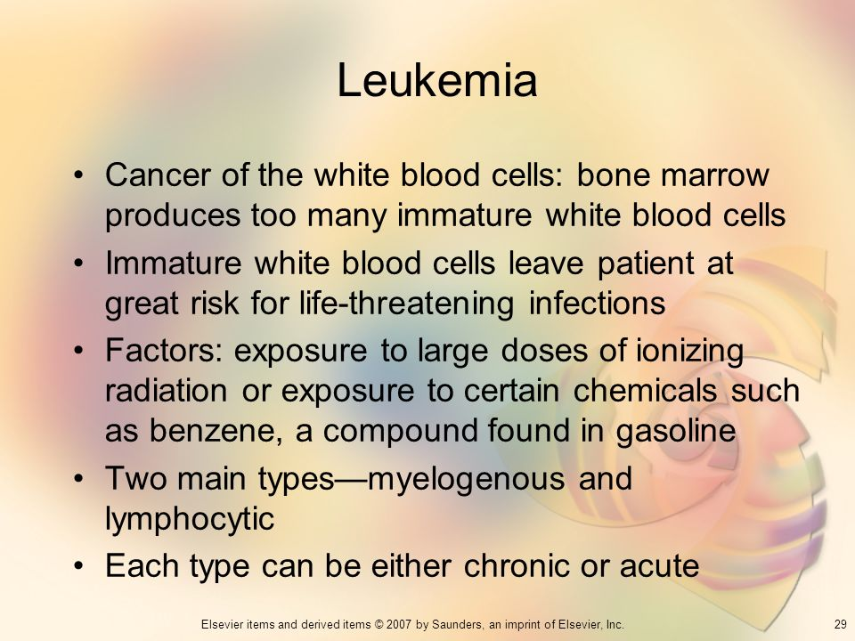 Leukemia Cancer of the white blood cells: bone marrow produces too many immature white blood cells.