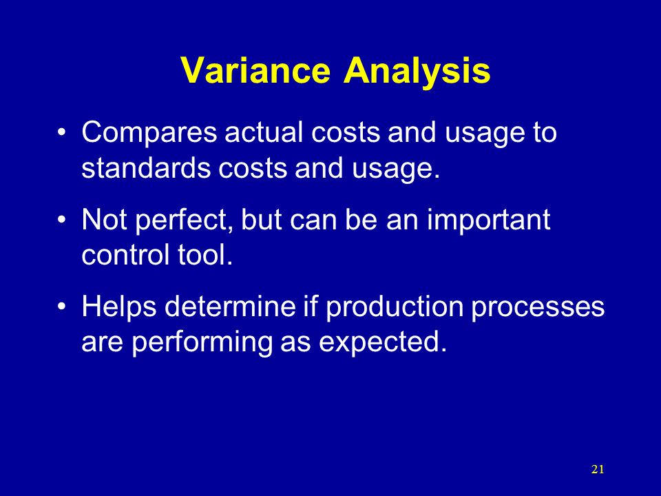 Variance Analysis Compares actual costs and usage to standards costs and usage. Not perfect, but can be an important control tool.