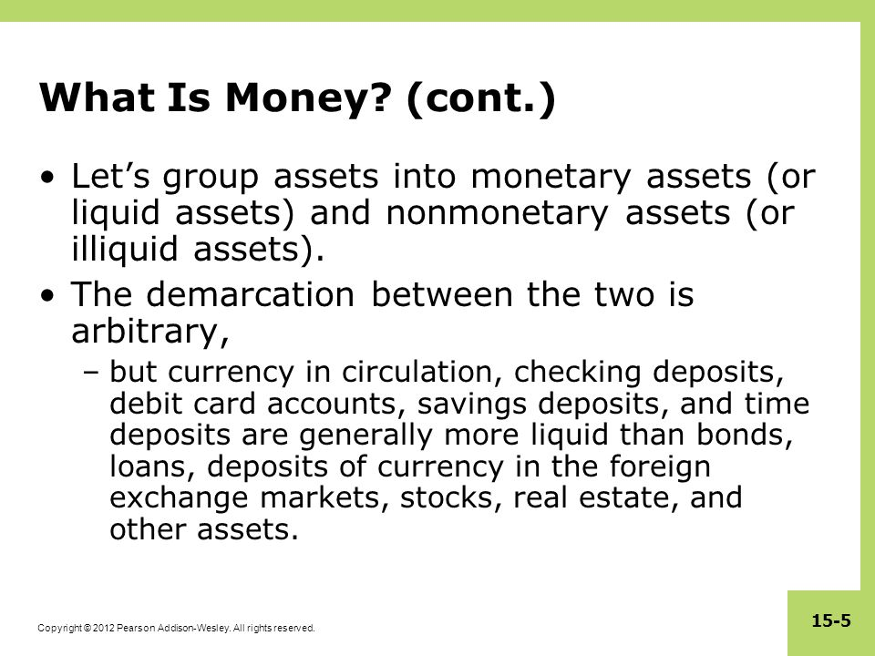 What Is Money (cont.) Let's group assets into monetary assets (or liquid assets) and nonmonetary assets (or illiquid assets).