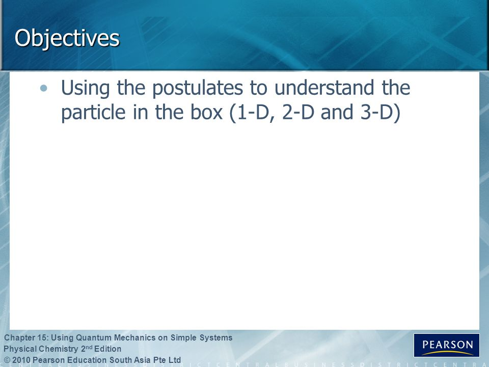 Objectives Using the postulates to understand the particle in the box (1-D, 2-D and 3-D)