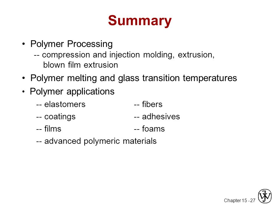 Summary • Polymer Processing -- compression and injection molding, extrusion, blown film extrusion.