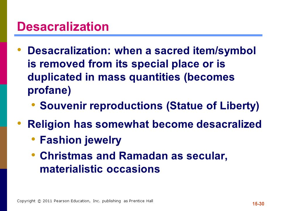 Desacralization Desacralization: when a sacred item/symbol is removed from its special place or is duplicated in mass quantities (becomes profane)