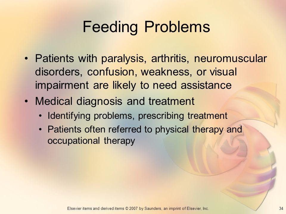 Feeding Problems Patients with paralysis, arthritis, neuromuscular disorders, confusion, weakness, or visual impairment are likely to need assistance.