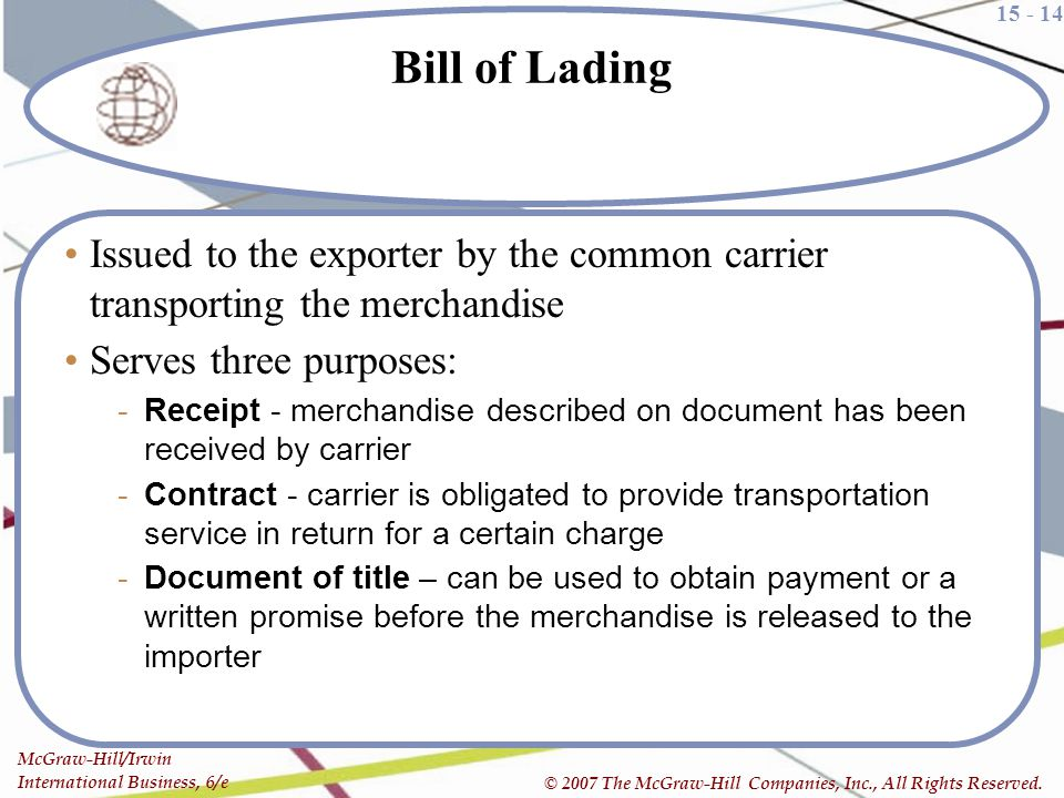 Bill of Lading Issued to the exporter by the common carrier transporting the merchandise. Serves three purposes: