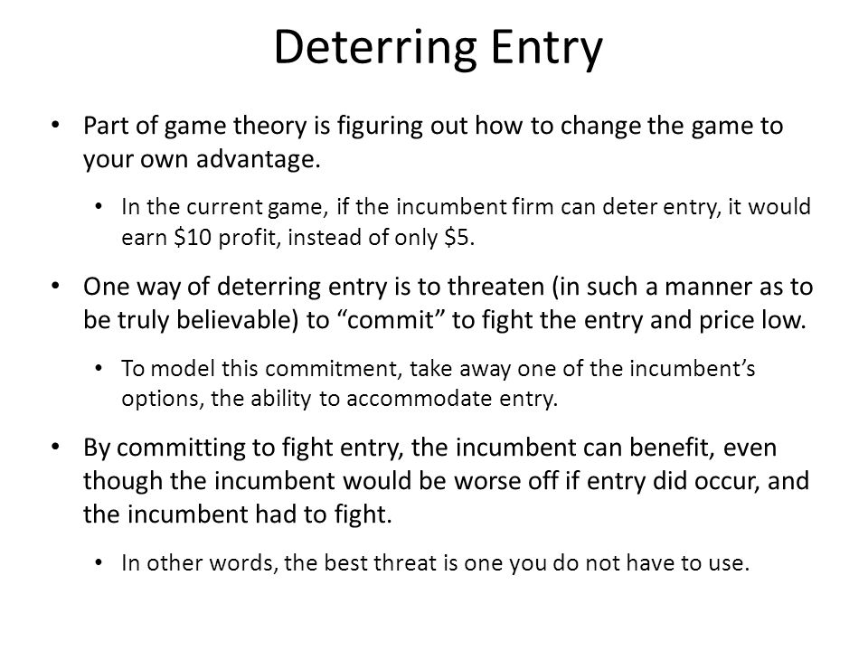 Deterring Entry Part of game theory is figuring out how to change the game to your own advantage.