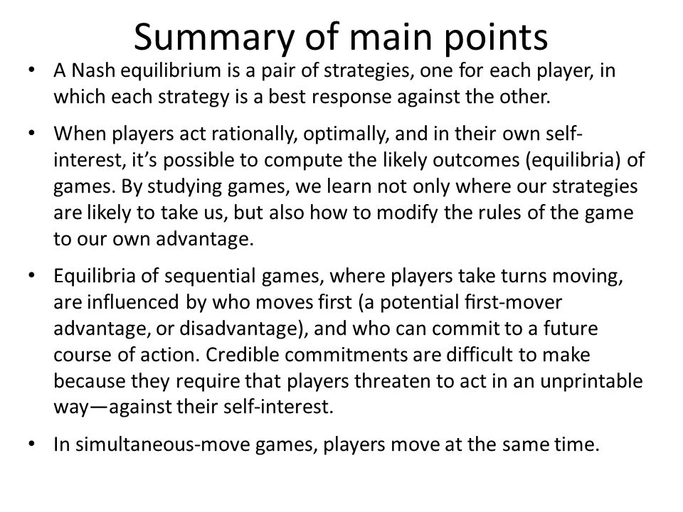 Summary of main points A Nash equilibrium is a pair of strategies, one for each player, in which each strategy is a best response against the other.