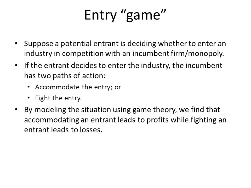 Entry game Suppose a potential entrant is deciding whether to enter an industry in competition with an incumbent firm/monopoly.
