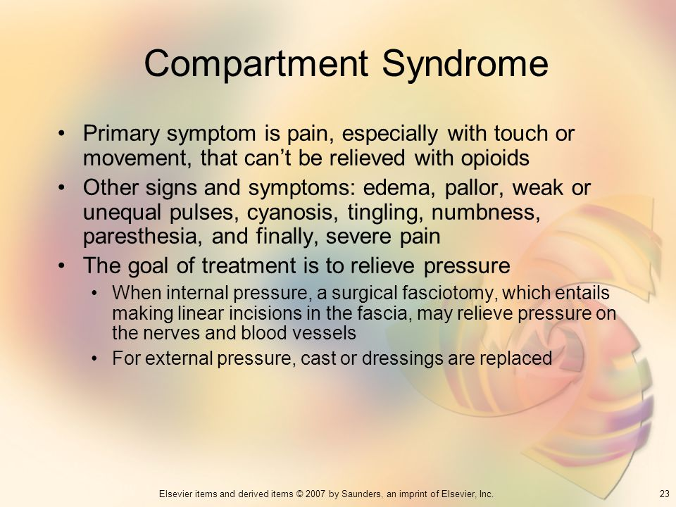 Compartment Syndrome Primary symptom is pain, especially with touch or movement, that can't be relieved with opioids.