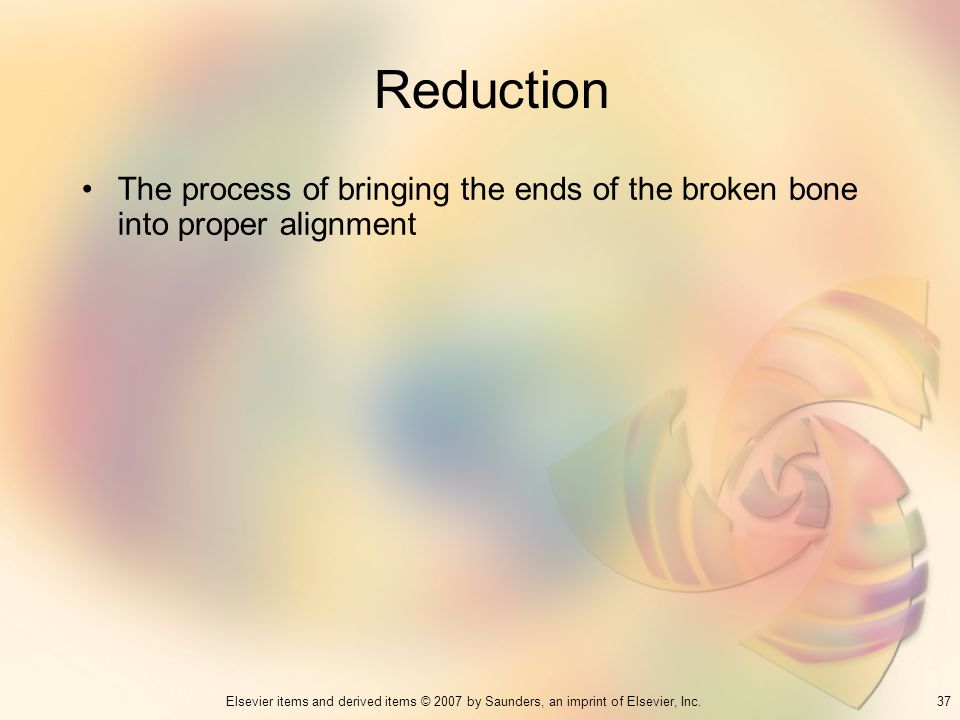 Reduction The process of bringing the ends of the broken bone into proper alignment 37