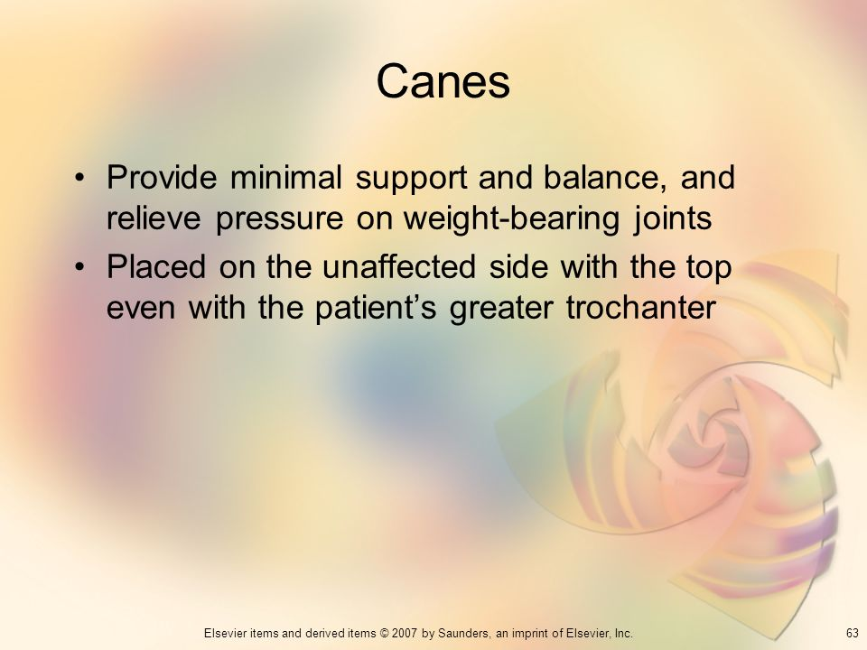 Canes Provide minimal support and balance, and relieve pressure on weight-bearing joints.