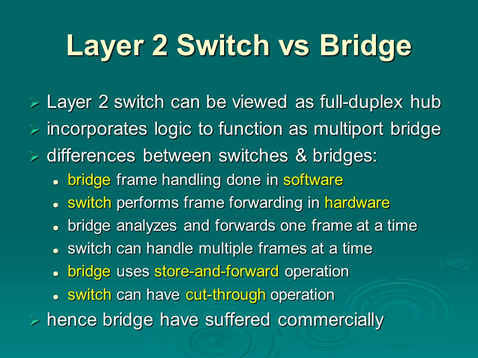 Layer 2 Switch vs Bridge Layer 2 switch can be viewed as full-duplex hub. incorporates logic to function as multiport bridge.