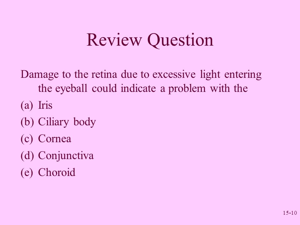 Review Question Damage to the retina due to excessive light entering the eyeball could indicate a problem with the.