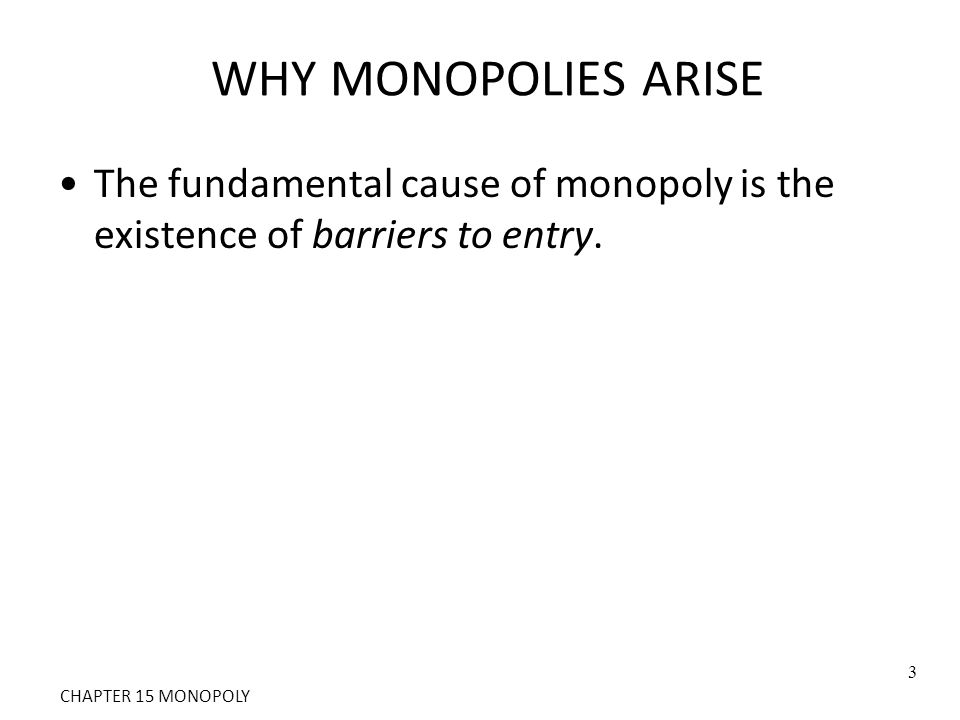 WHY MONOPOLIES ARISE The fundamental cause of monopoly is the existence of barriers to entry.