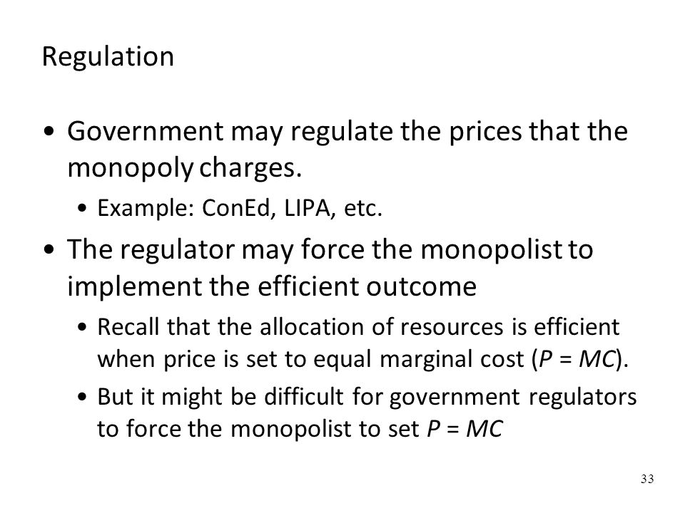 Government may regulate the prices that the monopoly charges.