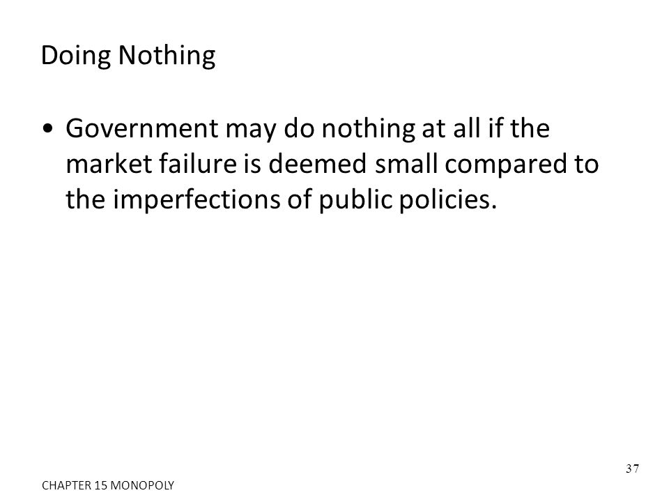 Doing Nothing Government may do nothing at all if the market failure is deemed small compared to the imperfections of public policies.