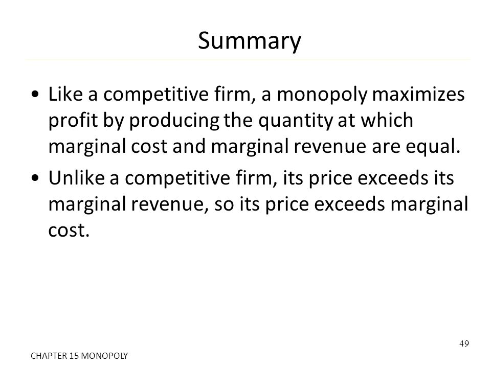 Summary Like a competitive firm, a monopoly maximizes profit by producing the quantity at which marginal cost and marginal revenue are equal.