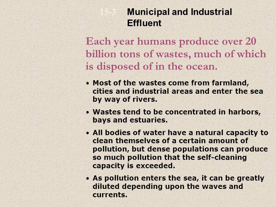 15-3 Municipal and Industrial Effluent. Each year humans produce over 20 billion tons of wastes, much of which is disposed of in the ocean.