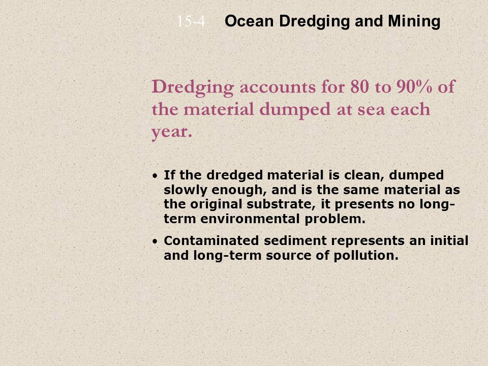 15-4 Ocean Dredging and Mining. Dredging accounts for 80 to 90% of the material dumped at sea each year.